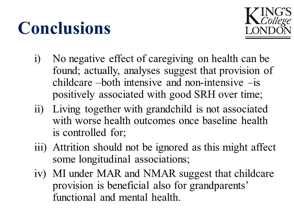 Conclusions i)No negative effect of caregiving on health can be found; actually, analyses suggest that provision of childcare –both intensive and non-intensive –is positively associated with good SRH over time; ii)Living together with grandchild is not associated with worse health outcomes once baseline health is controlled for; iii)Attrition should not be ignored as this might affect some longitudinal associations; iv)MI under MAR and NMAR suggest that childcare provision is beneficial also for grandparents' functional and mental health.