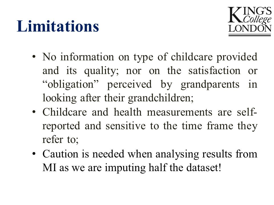 Limitations No information on type of childcare provided and its quality; nor on the satisfaction or obligation perceived by grandparents in looking after their grandchildren; Childcare and health measurements are self- reported and sensitive to the time frame they refer to; Caution is needed when analysing results from MI as we are imputing half the dataset!