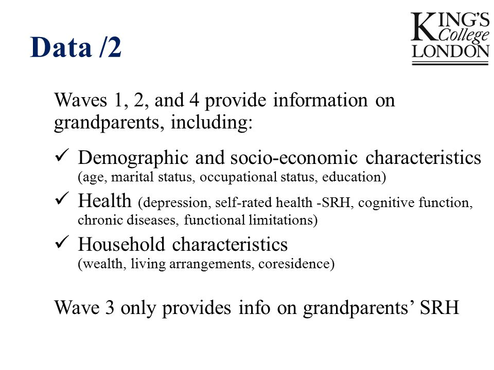 Data /2 Waves 1, 2, and 4 provide information on grandparents, including: Demographic and socio-economic characteristics (age, marital status, occupational status, education) Health (depression, self-rated health -SRH, cognitive function, chronic diseases, functional limitations) Household characteristics (wealth, living arrangements, coresidence) Wave 3 only provides info on grandparents' SRH