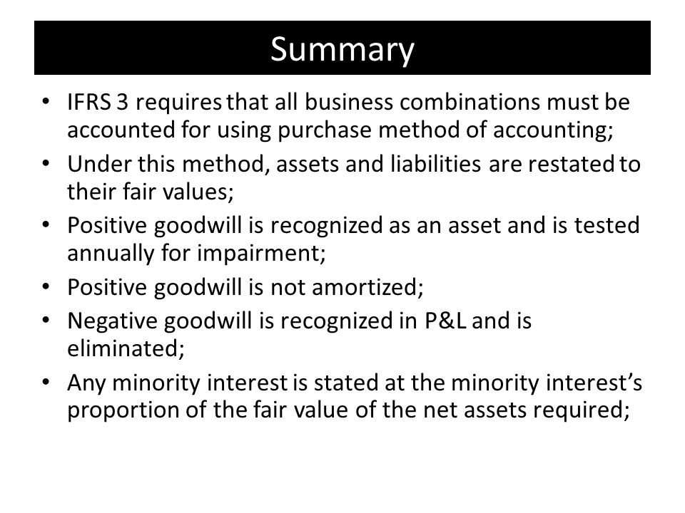 Summary IFRS 3 requires that all business combinations must be accounted for using purchase method of accounting; Under this method, assets and liabilities are restated to their fair values; Positive goodwill is recognized as an asset and is tested annually for impairment; Positive goodwill is not amortized; Negative goodwill is recognized in P&L and is eliminated; Any minority interest is stated at the minority interest's proportion of the fair value of the net assets required;
