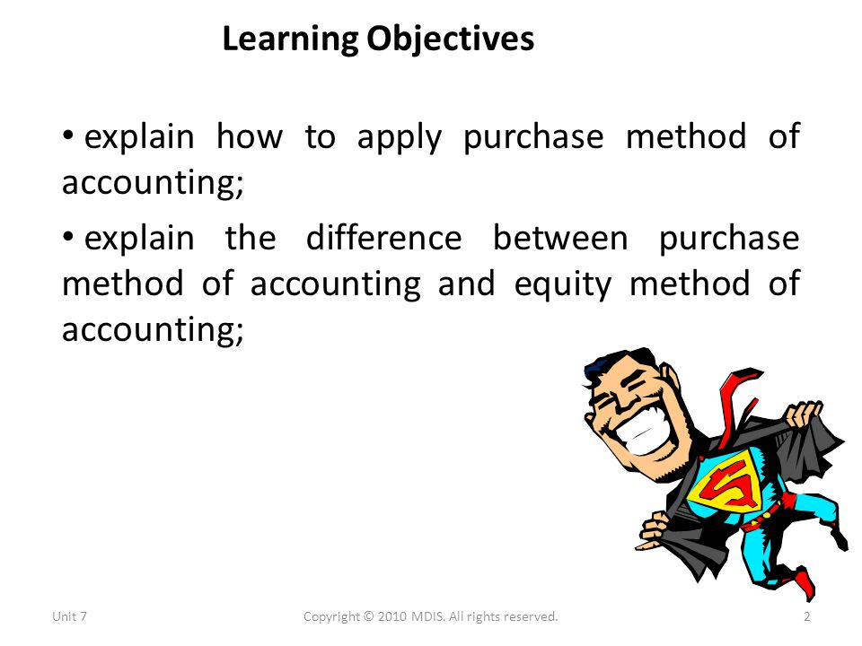 Learning Objectives explain how to apply purchase method of accounting; explain the difference between purchase method of accounting and equity method of accounting; Unit 72Copyright © 2010 MDIS.