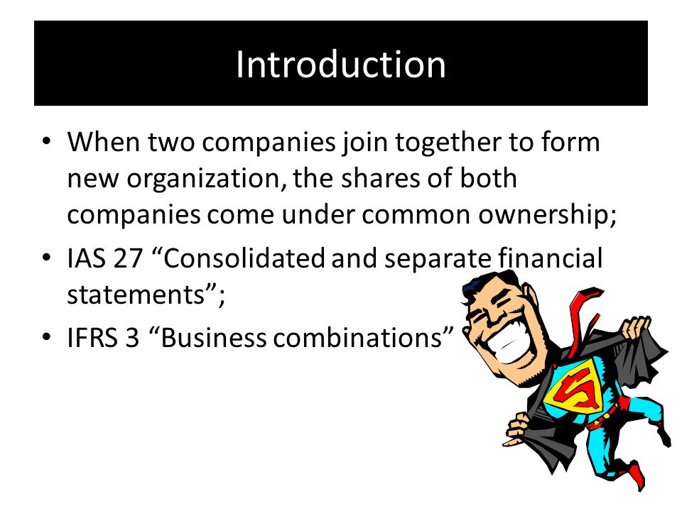 Introduction When two companies join together to form new organization, the shares of both companies come under common ownership; IAS 27 Consolidated and separate financial statements ; IFRS 3 Business combinations