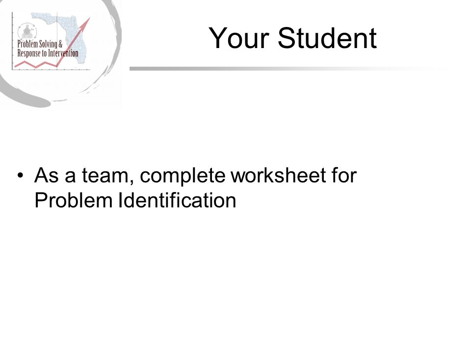 Your Student As a team, complete worksheet for Problem Identification