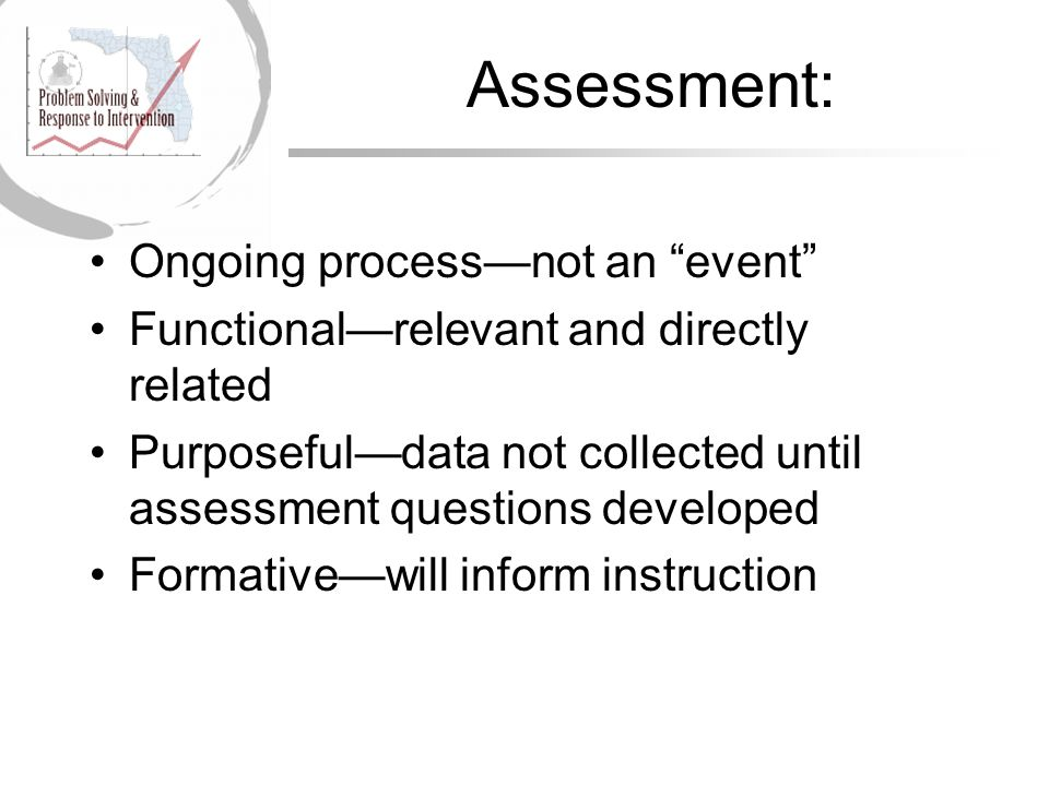 Assessment: Ongoing process—not an event Functional—relevant and directly related Purposeful—data not collected until assessment questions developed Formative—will inform instruction