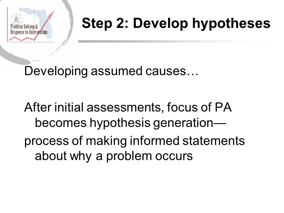Step 2: Develop hypotheses Developing assumed causes… After initial assessments, focus of PA becomes hypothesis generation— process of making informed statements about why a problem occurs