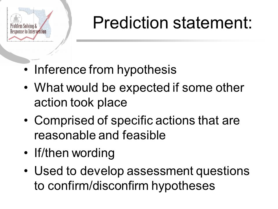 Prediction statement: Inference from hypothesis What would be expected if some other action took place Comprised of specific actions that are reasonable and feasible If/then wording Used to develop assessment questions to confirm/disconfirm hypotheses