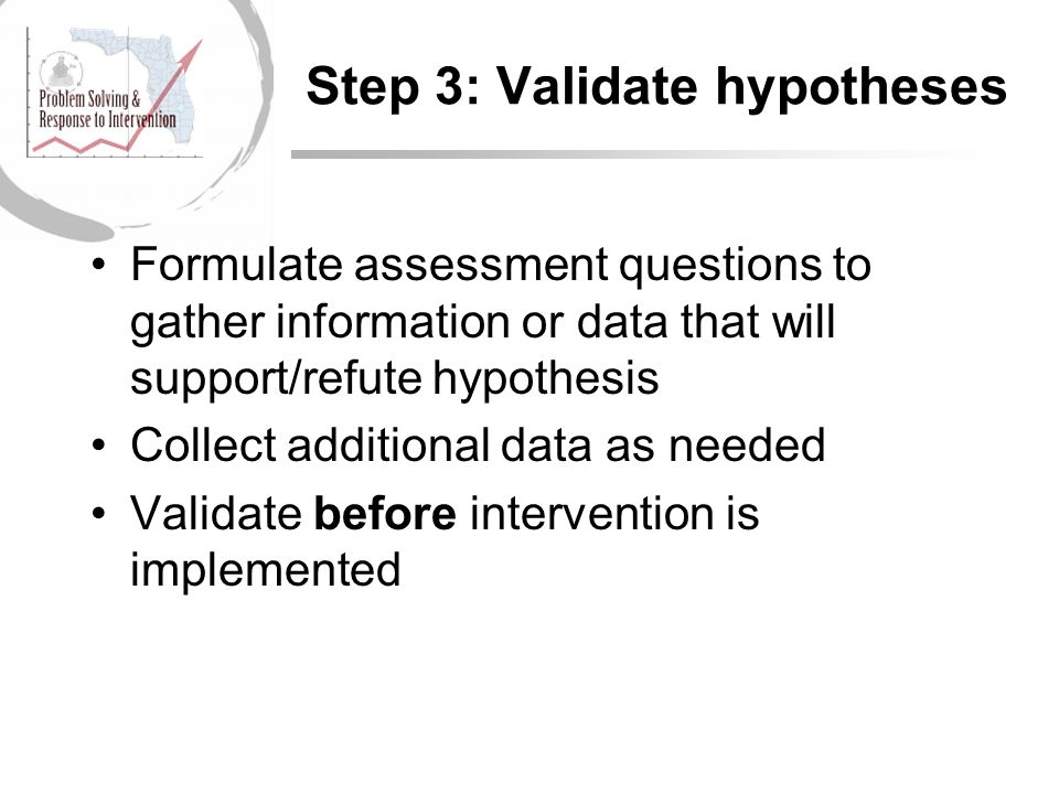 Step 3: Validate hypotheses Formulate assessment questions to gather information or data that will support/refute hypothesis Collect additional data as needed Validate before intervention is implemented