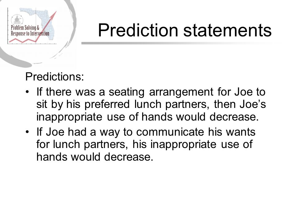 Prediction statements Predictions: If there was a seating arrangement for Joe to sit by his preferred lunch partners, then Joe's inappropriate use of hands would decrease.