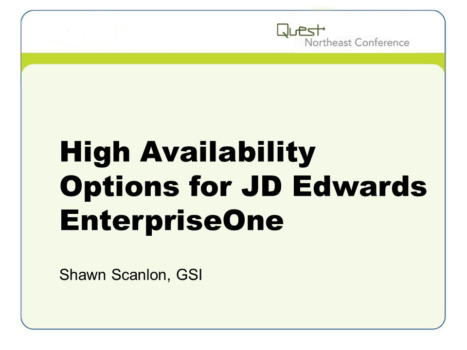 High Availability Options for JD Edwards EnterpriseOne Shawn Scanlon, GSI