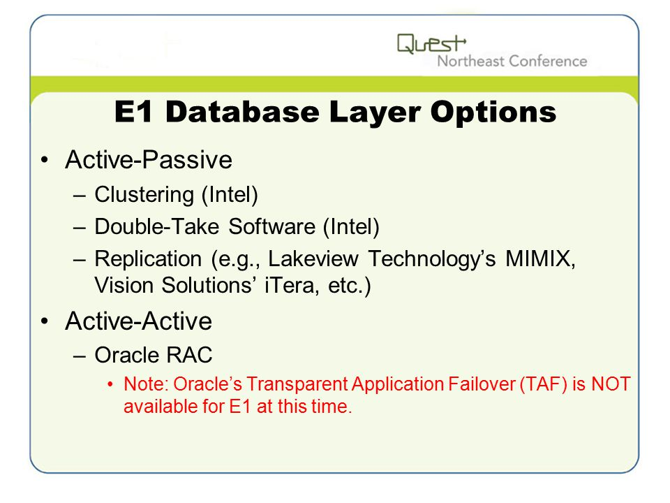 E1 Database Layer Options Active-Passive –Clustering (Intel) –Double-Take Software (Intel) –Replication (e.g., Lakeview Technology's MIMIX, Vision Solutions' iTera, etc.) Active-Active –Oracle RAC Note: Oracle's Transparent Application Failover (TAF) is NOT available for E1 at this time.