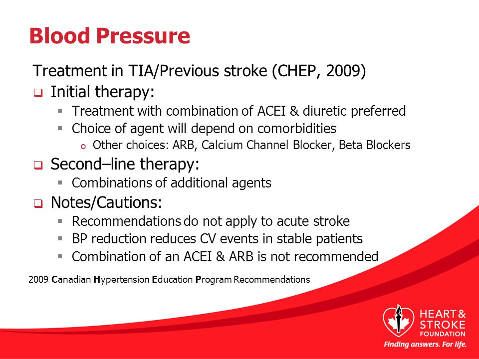 Blood Pressure Treatment in TIA/Previous stroke (CHEP, 2009)  Initial therapy:  Treatment with combination of ACEI & diuretic preferred  Choice of agent will depend on comorbidities o Other choices: ARB, Calcium Channel Blocker, Beta Blockers  Second–line therapy:  Combinations of additional agents  Notes/Cautions:  Recommendations do not apply to acute stroke  BP reduction reduces CV events in stable patients  Combination of an ACEI & ARB is not recommended 2009 Canadian Hypertension Education Program Recommendations