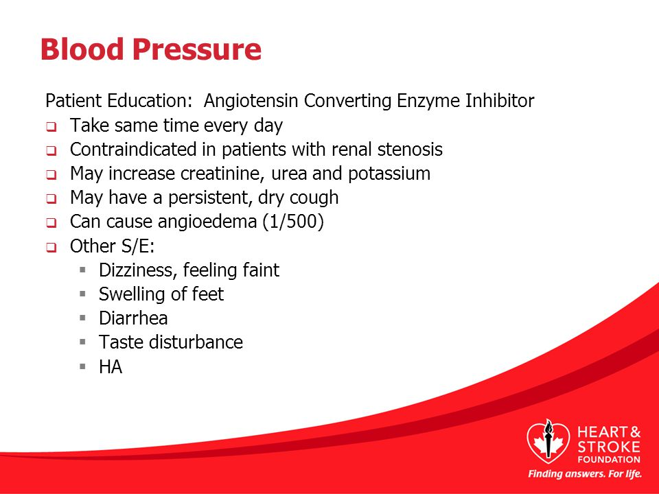 Blood Pressure Patient Education: Angiotensin Converting Enzyme Inhibitor  Take same time every day  Contraindicated in patients with renal stenosis  May increase creatinine, urea and potassium  May have a persistent, dry cough  Can cause angioedema (1/500)  Other S/E:  Dizziness, feeling faint  Swelling of feet  Diarrhea  Taste disturbance  HA