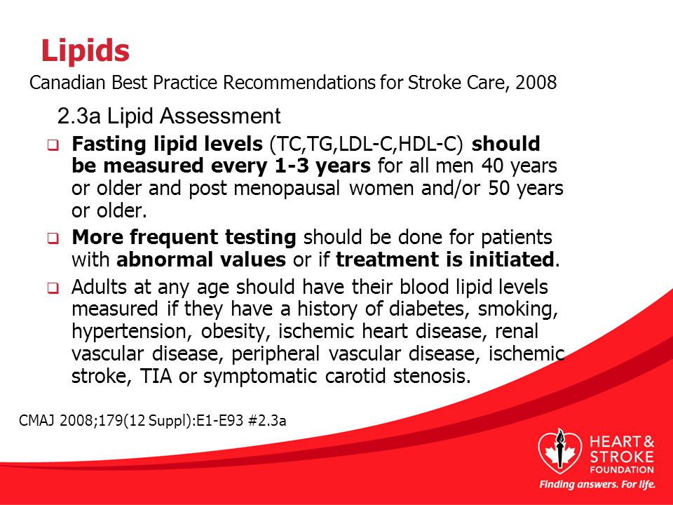 Lipids  Fasting lipid levels (TC,TG,LDL-C,HDL-C) should be measured every 1-3 years for all men 40 years or older and post menopausal women and/or 50 years or older.