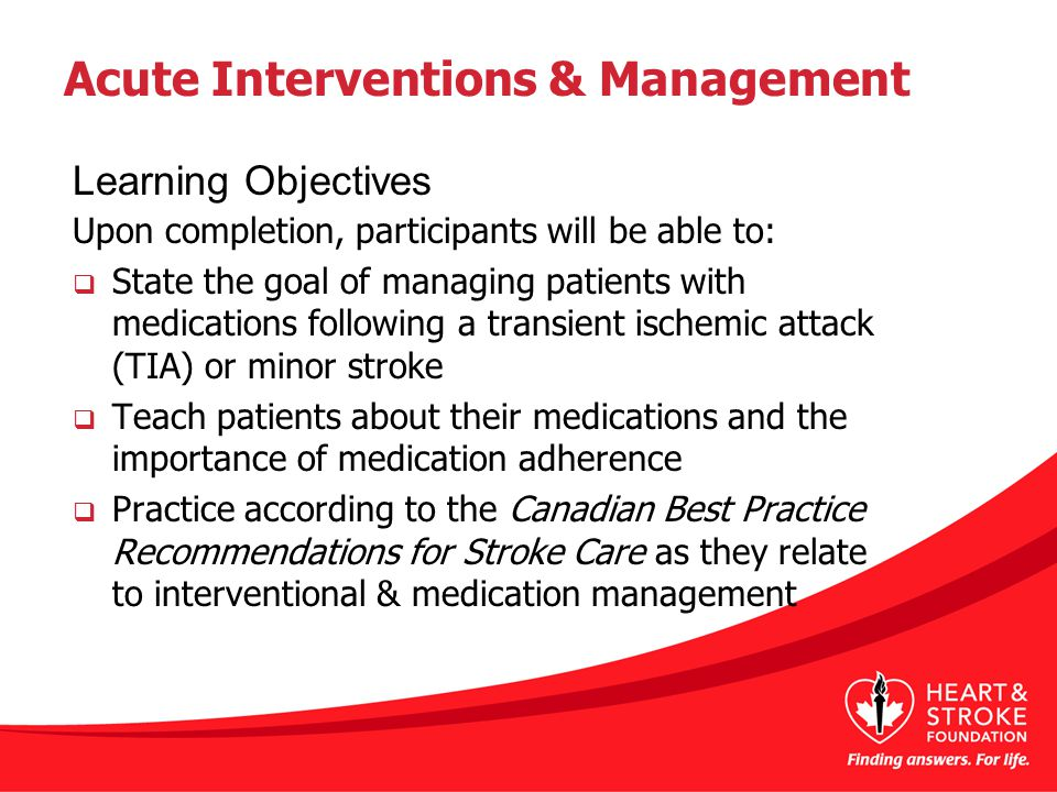 Acute Interventions & Management Upon completion, participants will be able to:  State the goal of managing patients with medications following a transient ischemic attack (TIA) or minor stroke  Teach patients about their medications and the importance of medication adherence  Practice according to the Canadian Best Practice Recommendations for Stroke Care as they relate to interventional & medication management Learning Objectives