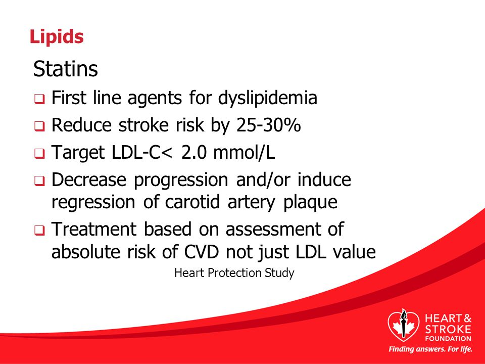 Lipids Statins  First line agents for dyslipidemia  Reduce stroke risk by 25-30%  Target LDL-C< 2.0 mmol/L  Decrease progression and/or induce regression of carotid artery plaque  Treatment based on assessment of absolute risk of CVD not just LDL value Heart Protection Study