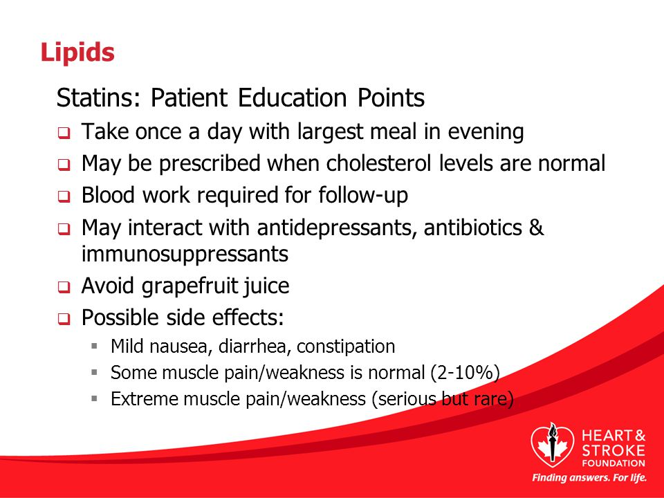 Lipids Statins: Patient Education Points  Take once a day with largest meal in evening  May be prescribed when cholesterol levels are normal  Blood work required for follow-up  May interact with antidepressants, antibiotics & immunosuppressants  Avoid grapefruit juice  Possible side effects:  Mild nausea, diarrhea, constipation  Some muscle pain/weakness is normal (2-10%)  Extreme muscle pain/weakness (serious but rare)