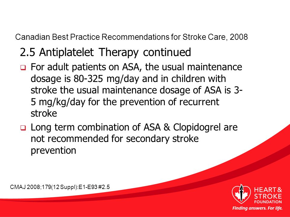 2.5 Antiplatelet Therapy continued  For adult patients on ASA, the usual maintenance dosage is mg/day and in children with stroke the usual maintenance dosage of ASA is 3- 5 mg/kg/day for the prevention of recurrent stroke  Long term combination of ASA & Clopidogrel are not recommended for secondary stroke prevention Canadian Best Practice Recommendations for Stroke Care, 2008 CMAJ 2008;179(12 Suppl):E1-E93 #2.5