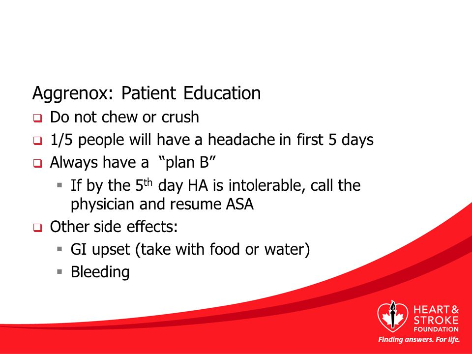 Aggrenox: Patient Education  Do not chew or crush  1/5 people will have a headache in first 5 days  Always have a plan B  If by the 5 th day HA is intolerable, call the physician and resume ASA  Other side effects:  GI upset (take with food or water)  Bleeding