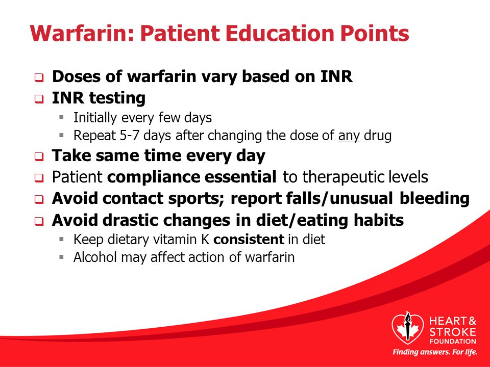 Warfarin: Patient Education Points  Doses of warfarin vary based on INR  INR testing  Initially every few days  Repeat 5-7 days after changing the dose of any drug  Take same time every day  Patient compliance essential to therapeutic levels  Avoid contact sports; report falls/unusual bleeding  Avoid drastic changes in diet/eating habits  Keep dietary vitamin K consistent in diet  Alcohol may affect action of warfarin