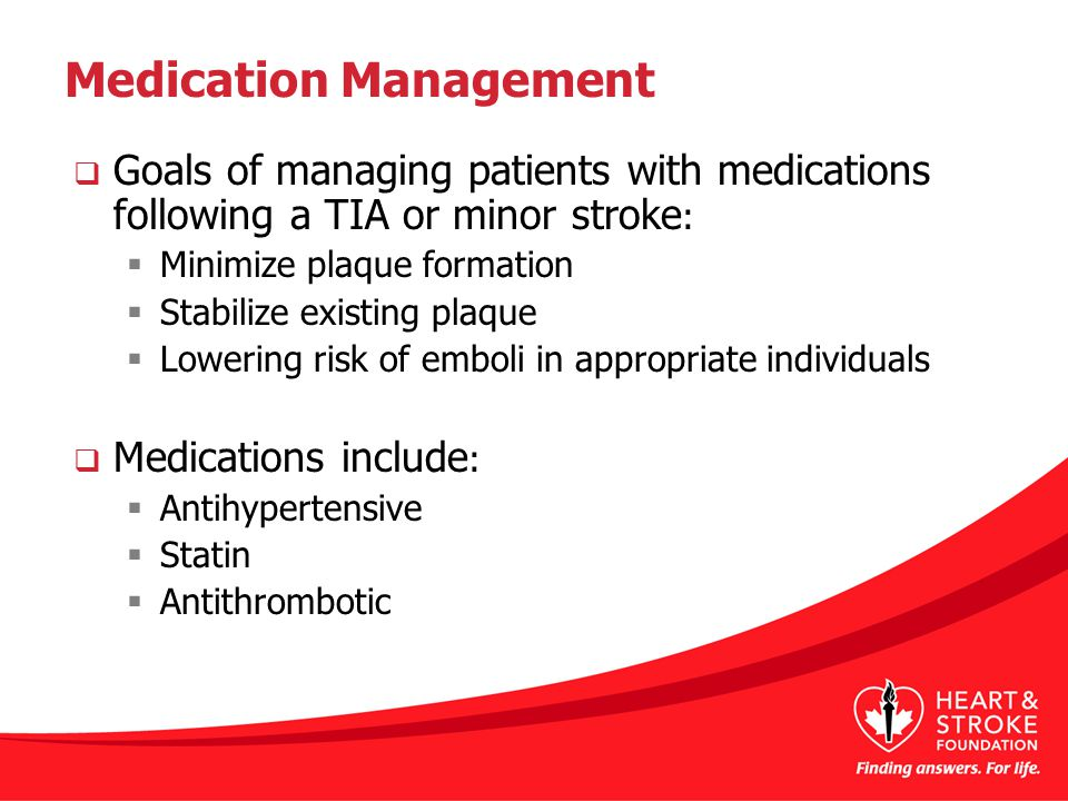  Goals of managing patients with medications following a TIA or minor stroke :  Minimize plaque formation  Stabilize existing plaque  Lowering risk of emboli in appropriate individuals  Medications include :  Antihypertensive  Statin  Antithrombotic