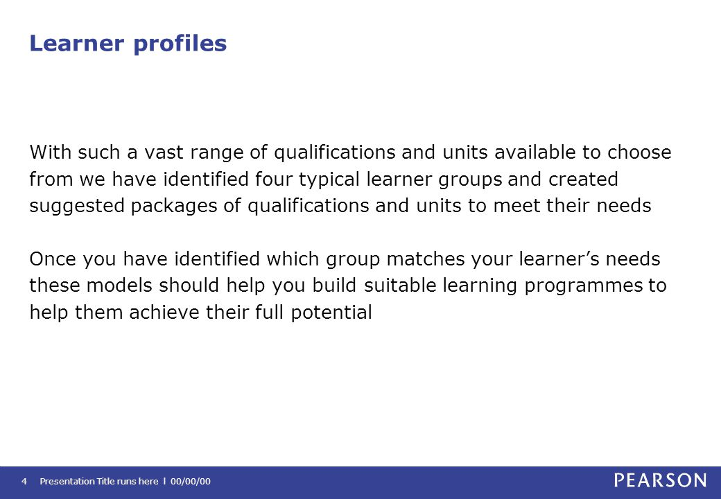 Learner profiles With such a vast range of qualifications and units available to choose from we have identified four typical learner groups and created suggested packages of qualifications and units to meet their needs Once you have identified which group matches your learner's needs these models should help you build suitable learning programmes to help them achieve their full potential Presentation Title runs here l 00/00/004