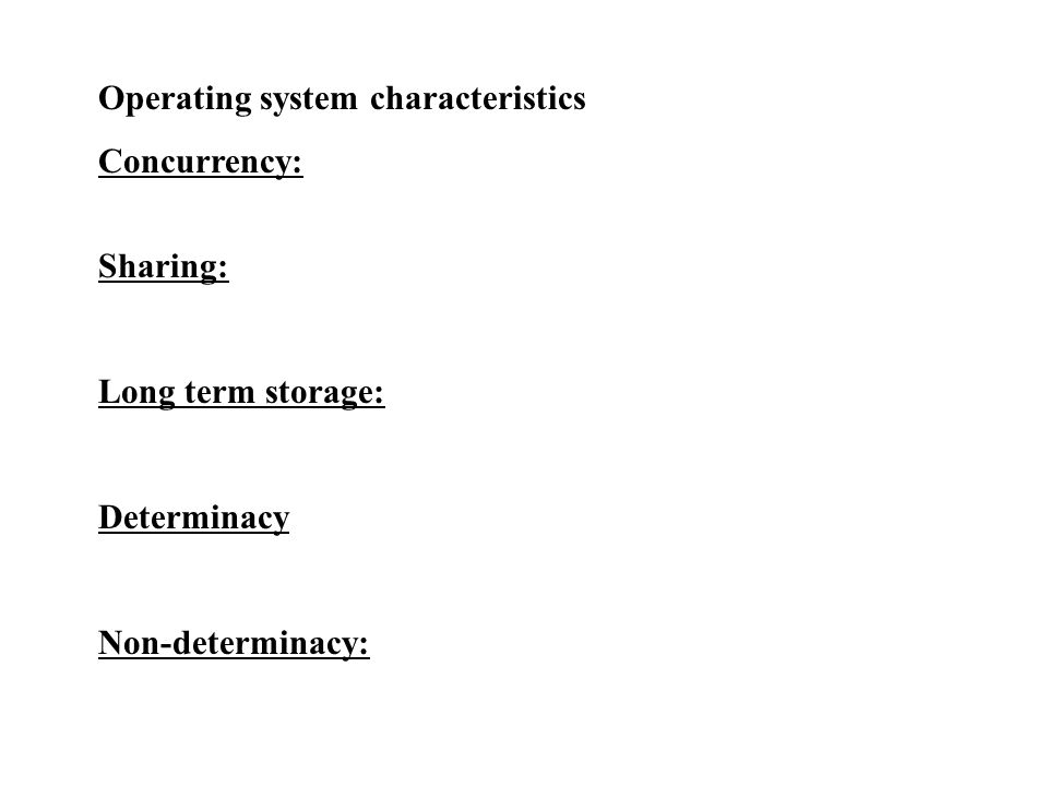 Operating system characteristics Concurrency: Sharing: Long term storage: Determinacy Non-determinacy: