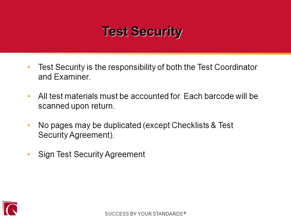 SUCCESS BY YOUR STANDARDS ® Test Security Test Security is the responsibility of both the Test Coordinator and Examiner.