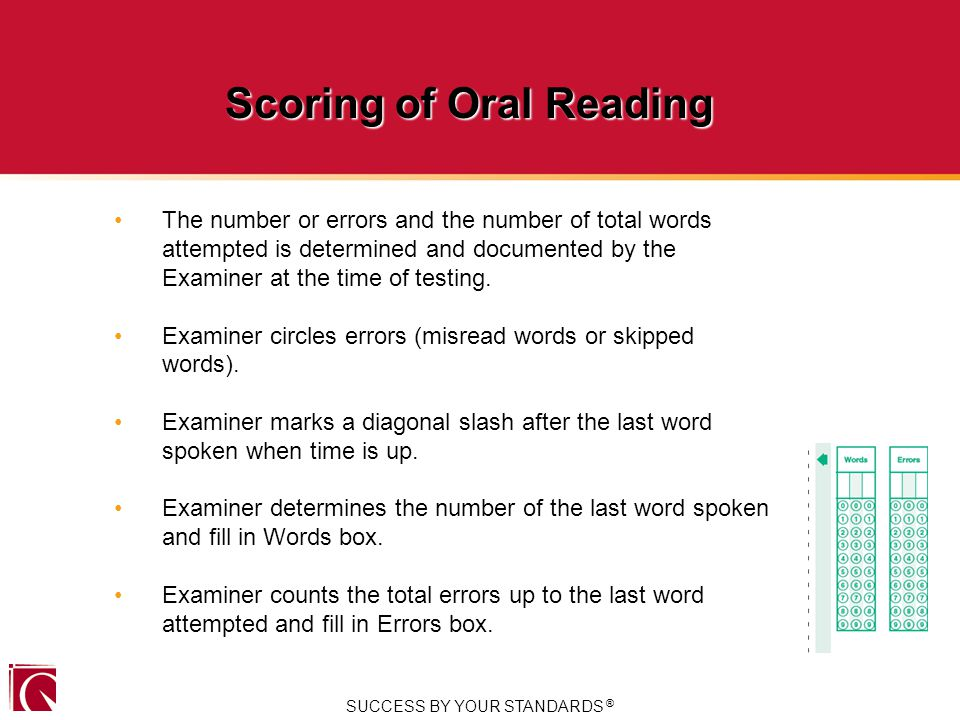 SUCCESS BY YOUR STANDARDS ® Scoring of Oral Reading The number or errors and the number of total words attempted is determined and documented by the Examiner at the time of testing.