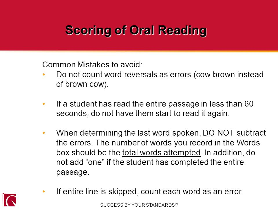 SUCCESS BY YOUR STANDARDS ® Scoring of Oral Reading Common Mistakes to avoid: Do not count word reversals as errors (cow brown instead of brown cow).