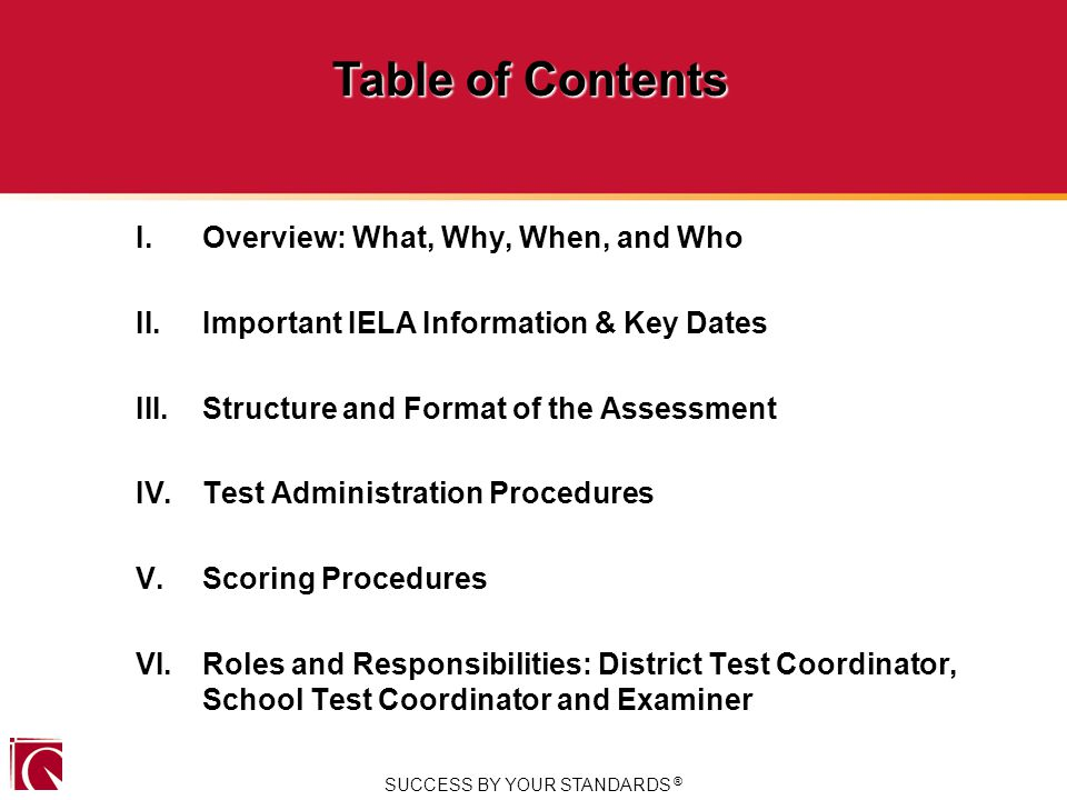 I.Overview: What, Why, When, and Who II.Important IELA Information & Key Dates III.Structure and Format of the Assessment IV.Test Administration Procedures V.Scoring Procedures VI.Roles and Responsibilities: District Test Coordinator, School Test Coordinator and Examiner SUCCESS BY YOUR STANDARDS ® Table of Contents