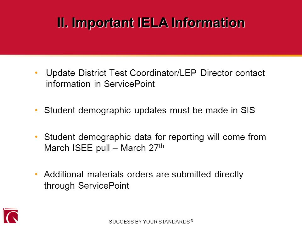 Update District Test Coordinator/LEP Director contact information in ServicePoint Student demographic updates must be made in SIS Student demographic data for reporting will come from March ISEE pull – March 27 th Additional materials orders are submitted directly through ServicePoint SUCCESS BY YOUR STANDARDS ® II.