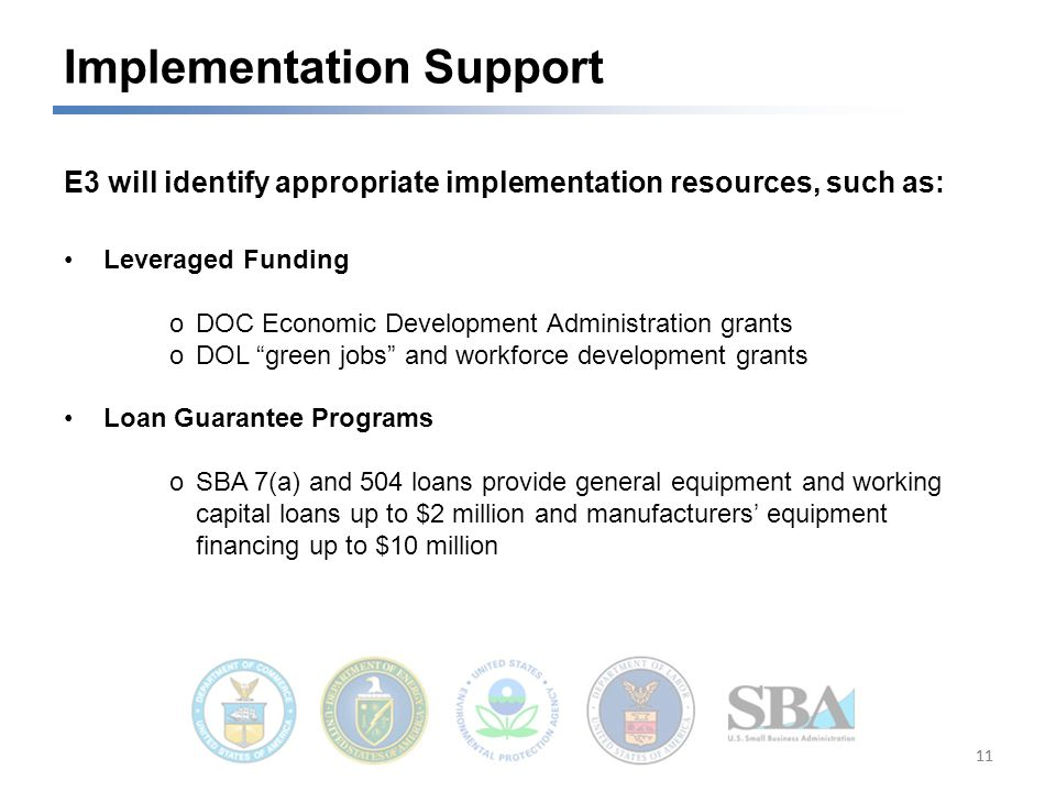 11 Implementation Support E3 will identify appropriate implementation resources, such as: Leveraged Funding oDOC Economic Development Administration grants oDOL green jobs and workforce development grants Loan Guarantee Programs oSBA 7(a) and 504 loans provide general equipment and working capital loans up to $2 million and manufacturers' equipment financing up to $10 million