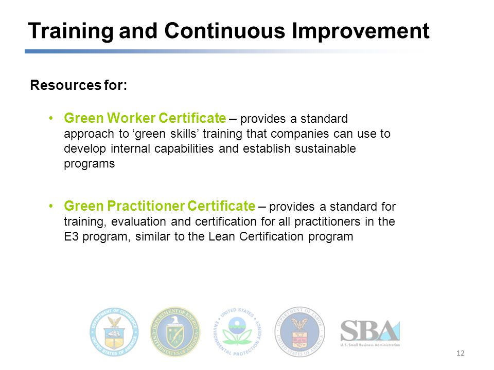 12 Training and Continuous Improvement Green Worker Certificate – provides a standard approach to 'green skills' training that companies can use to develop internal capabilities and establish sustainable programs Green Practitioner Certificate – provides a standard for training, evaluation and certification for all practitioners in the E3 program, similar to the Lean Certification program Resources for: