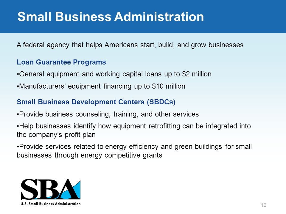 16 Small Business Administration A federal agency that helps Americans start, build, and grow businesses Loan Guarantee Programs General equipment and working capital loans up to $2 million Manufacturers' equipment financing up to $10 million Small Business Development Centers (SBDCs) Provide business counseling, training, and other services Help businesses identify how equipment retrofitting can be integrated into the company's profit plan Provide services related to energy efficiency and green buildings for small businesses through energy competitive grants