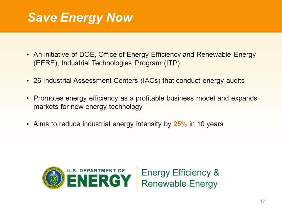 An initiative of DOE, Office of Energy Efficiency and Renewable Energy (EERE), Industrial Technologies Program (ITP) 26 Industrial Assessment Centers (IACs) that conduct energy audits Promotes energy efficiency as a profitable business model and expands markets for new energy technology Aims to reduce industrial energy intensity by 25% in 10 years Save Energy Now 17