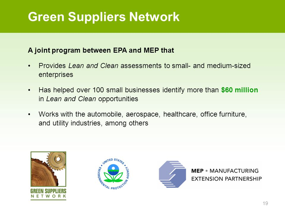 19 Green Suppliers Network A joint program between EPA and MEP that Provides Lean and Clean assessments to small- and medium-sized enterprises Has helped over 100 small businesses identify more than $60 million in Lean and Clean opportunities Works with the automobile, aerospace, healthcare, office furniture, and utility industries, among others