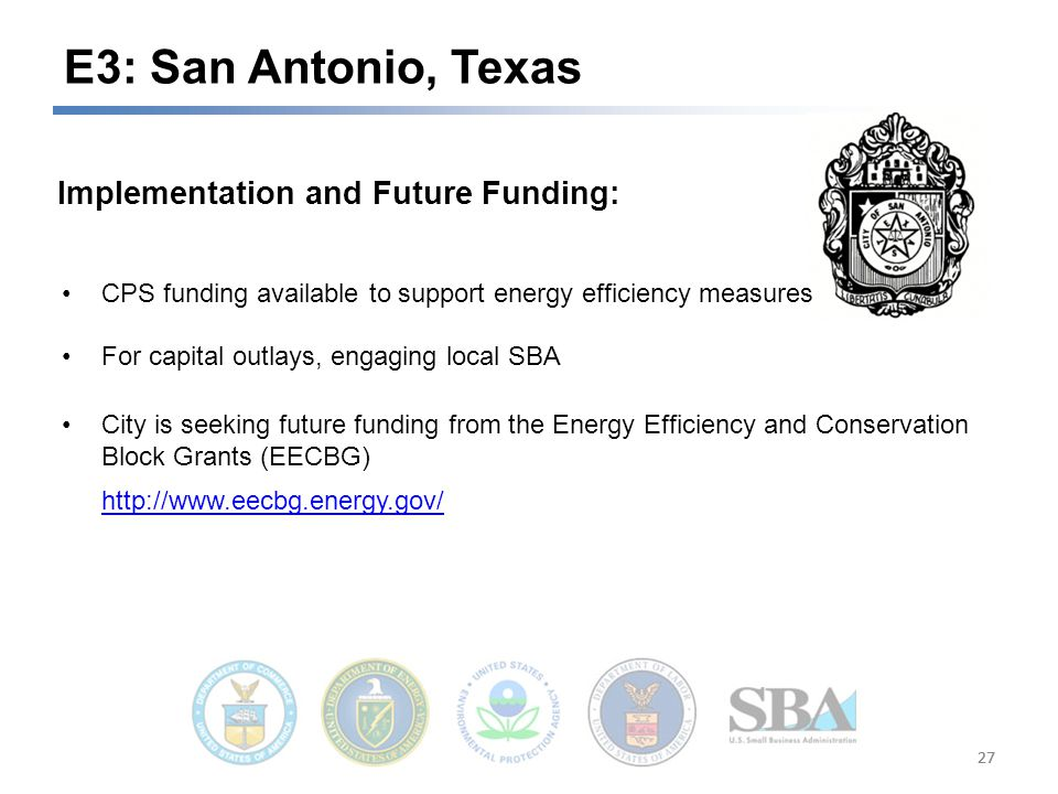 27 E3: San Antonio, Texas Implementation and Future Funding: CPS funding available to support energy efficiency measures For capital outlays, engaging local SBA City is seeking future funding from the Energy Efficiency and Conservation Block Grants (EECBG)