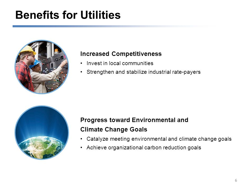 Benefits for Utilities 66 Increased Competitiveness Invest in local communities Strengthen and stabilize industrial rate-payers Progress toward Environmental and Climate Change Goals Catalyze meeting environmental and climate change goals Achieve organizational carbon reduction goals