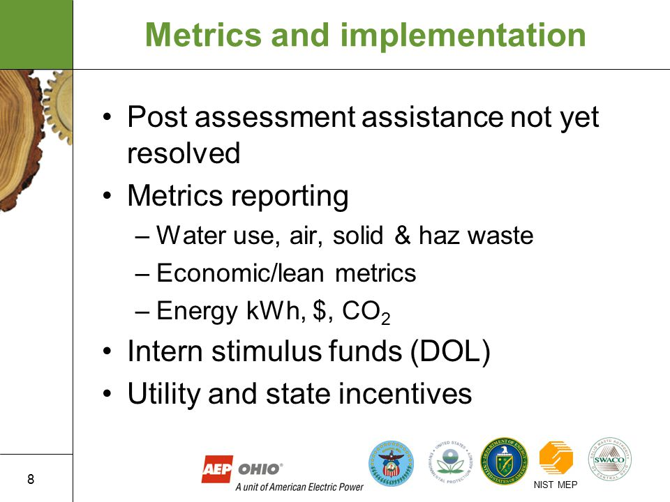 8 NIST MEP Metrics and implementation Post assessment assistance not yet resolved Metrics reporting –Water use, air, solid & haz waste –Economic/lean metrics –Energy kWh, $, CO 2 Intern stimulus funds (DOL) Utility and state incentives
