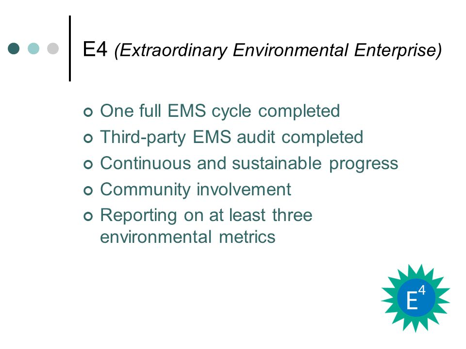 E4 (Extraordinary Environmental Enterprise) One full EMS cycle completed Third-party EMS audit completed Continuous and sustainable progress Community involvement Reporting on at least three environmental metrics