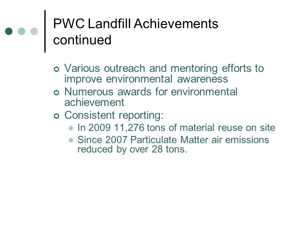 PWC Landfill Achievements continued Various outreach and mentoring efforts to improve environmental awareness Numerous awards for environmental achievement Consistent reporting: In ,276 tons of material reuse on site Since 2007 Particulate Matter air emissions reduced by over 28 tons.