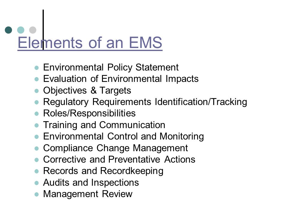 Elements of an EMS Environmental Policy Statement Evaluation of Environmental Impacts Objectives & Targets Regulatory Requirements Identification/Tracking Roles/Responsibilities Training and Communication Environmental Control and Monitoring Compliance Change Management Corrective and Preventative Actions Records and Recordkeeping Audits and Inspections Management Review