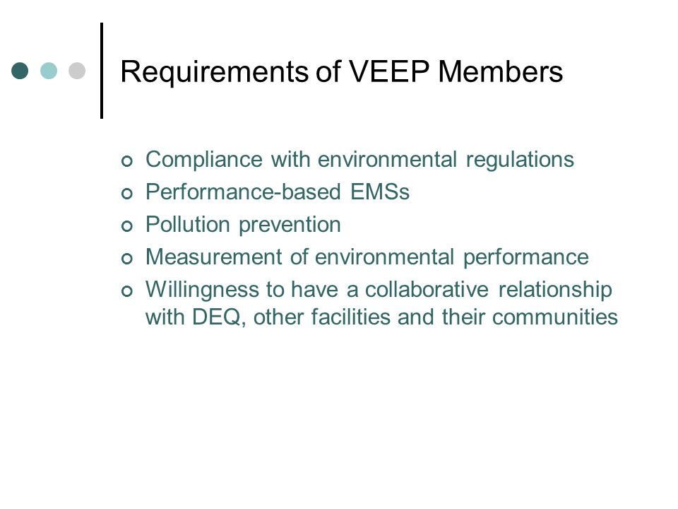 Requirements of VEEP Members Compliance with environmental regulations Performance-based EMSs Pollution prevention Measurement of environmental performance Willingness to have a collaborative relationship with DEQ, other facilities and their communities
