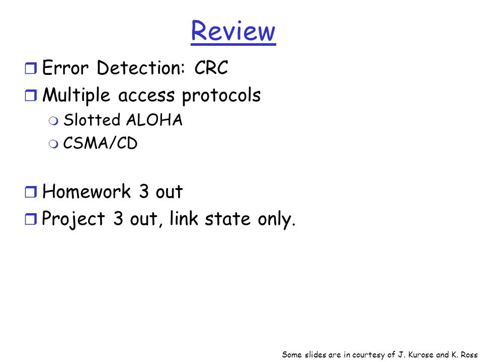 Review r Error Detection: CRC r Multiple access protocols m Slotted ALOHA m CSMA/CD r Homework 3 out r Project 3 out, link state only.