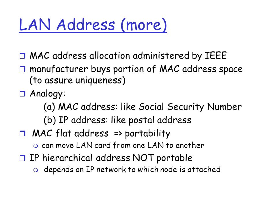 LAN Address (more) r MAC address allocation administered by IEEE r manufacturer buys portion of MAC address space (to assure uniqueness) r Analogy: (a) MAC address: like Social Security Number (b) IP address: like postal address r MAC flat address => portability m can move LAN card from one LAN to another r IP hierarchical address NOT portable m depends on IP network to which node is attached