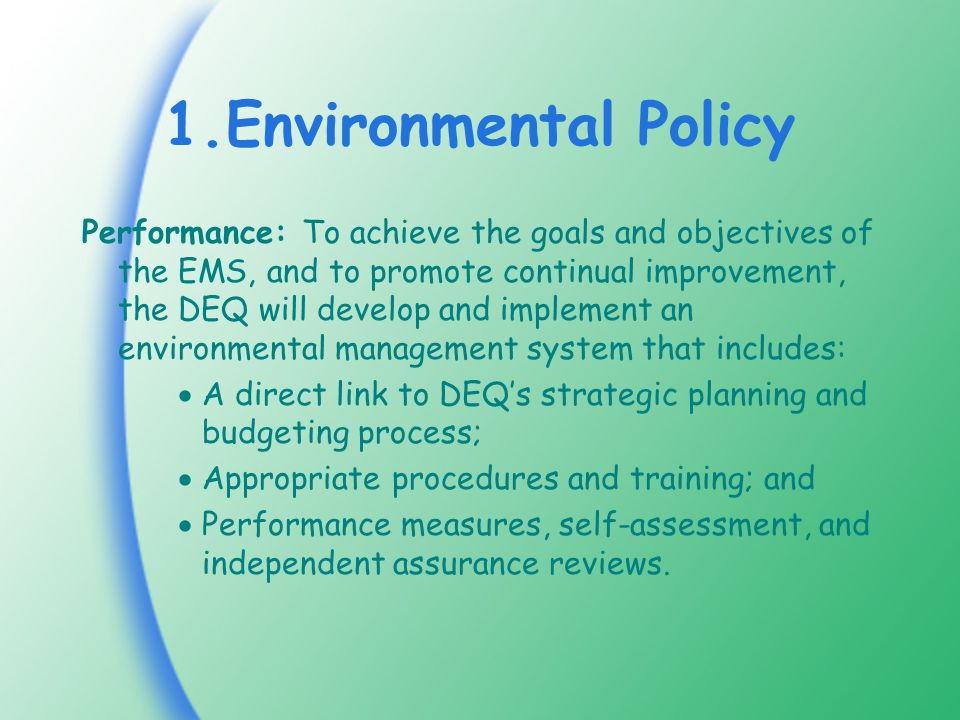 1.Environmental Policy Performance: To achieve the goals and objectives of the EMS, and to promote continual improvement, the DEQ will develop and implement an environmental management system that includes:  A direct link to DEQ's strategic planning and budgeting process;  Appropriate procedures and training; and  Performance measures, self-assessment, and independent assurance reviews.