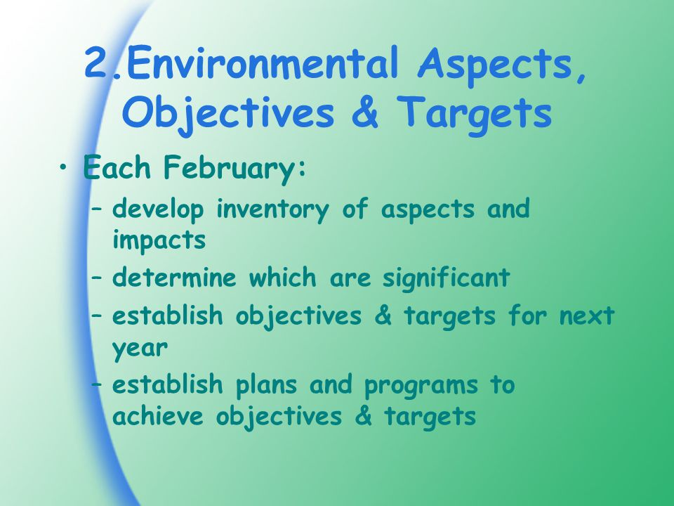 2.Environmental Aspects, Objectives & Targets Each February: –develop inventory of aspects and impacts –determine which are significant –establish objectives & targets for next year –establish plans and programs to achieve objectives & targets