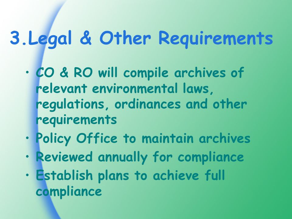 3.Legal & Other Requirements CO & RO will compile archives of relevant environmental laws, regulations, ordinances and other requirements Policy Office to maintain archives Reviewed annually for compliance Establish plans to achieve full compliance