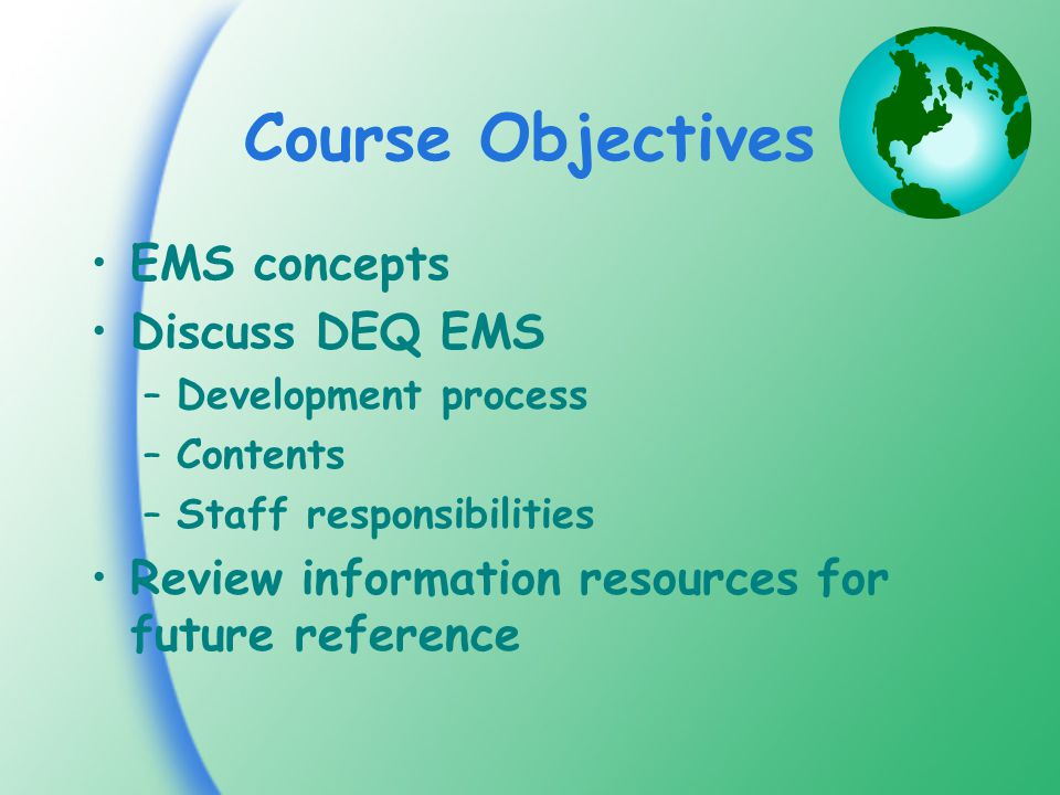 Course Objectives EMS concepts Discuss DEQ EMS –Development process –Contents –Staff responsibilities Review information resources for future reference