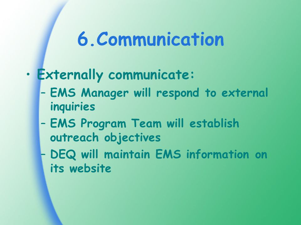 6.Communication Externally communicate: –EMS Manager will respond to external inquiries –EMS Program Team will establish outreach objectives –DEQ will maintain EMS information on its website